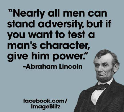 "Nearly all men can stand adversity, but if you want to test a man's character, give him power."" -Abraham Lincoln"